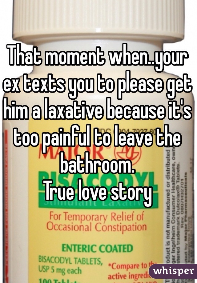 That moment when..your ex texts you to please get him a laxative because it's too painful to leave the bathroom.  True love story