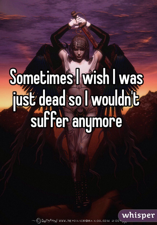 Sometimes I wish I was just dead so I wouldn't suffer anymore