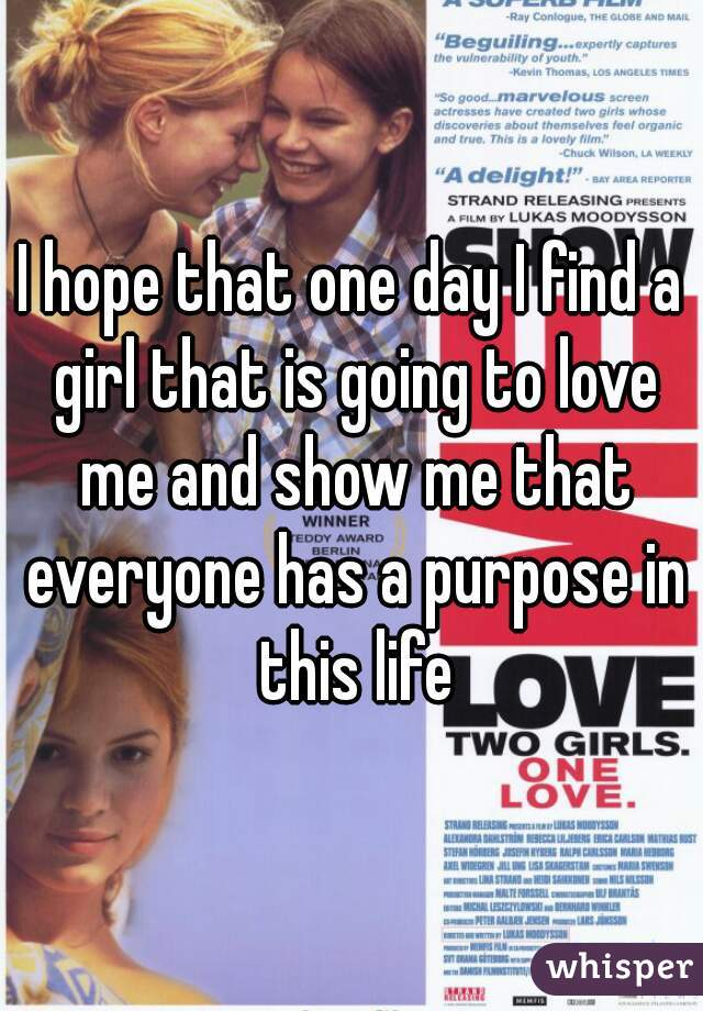 I hope that one day I find a girl that is going to love me and show me that everyone has a purpose in this life