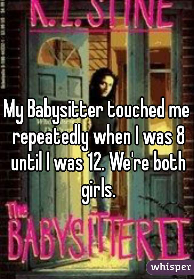 My Babysitter touched me repeatedly when I was 8 until I was 12. We're both girls.