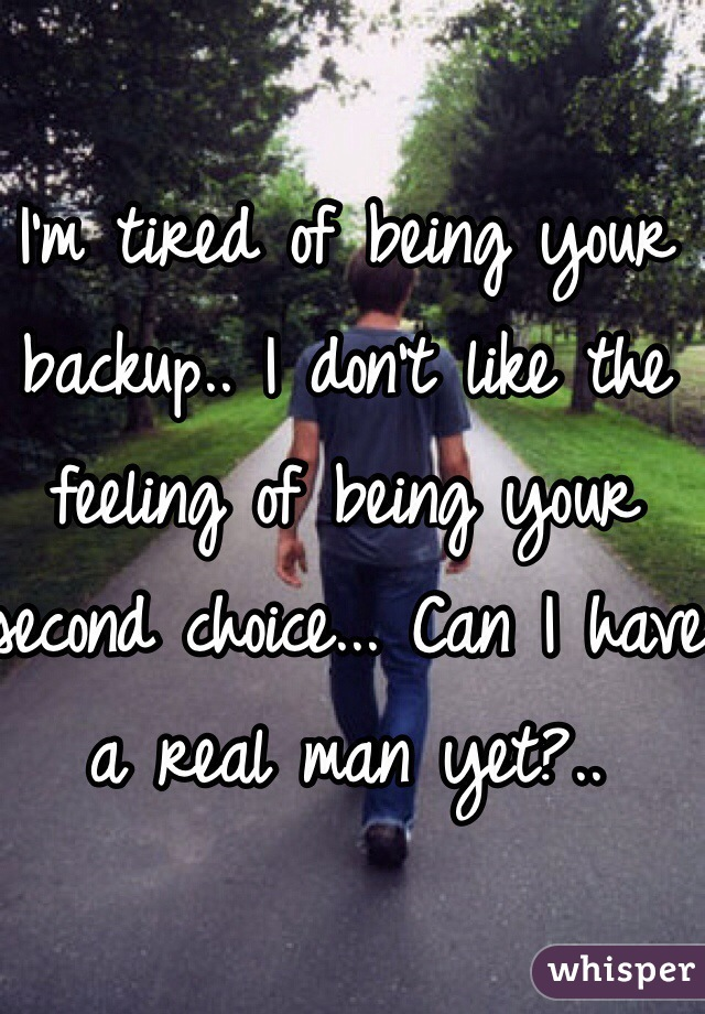 I'm tired of being your backup.. I don't like the feeling of being your second choice... Can I have a real man yet?..