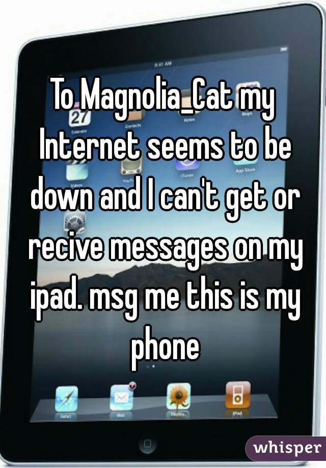 To Magnolia_Cat my Internet seems to be down and I can't get or recive messages on my ipad. msg me this is my phone