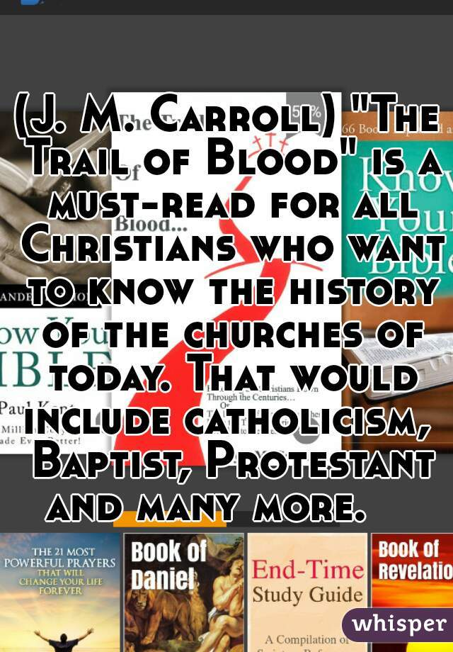 """(J. M. Carroll) """"The Trail of Blood"""" is a must-read for all Christians who want to know the history of the churches of today. That would include catholicism,  Baptist, Protestant and many more."""