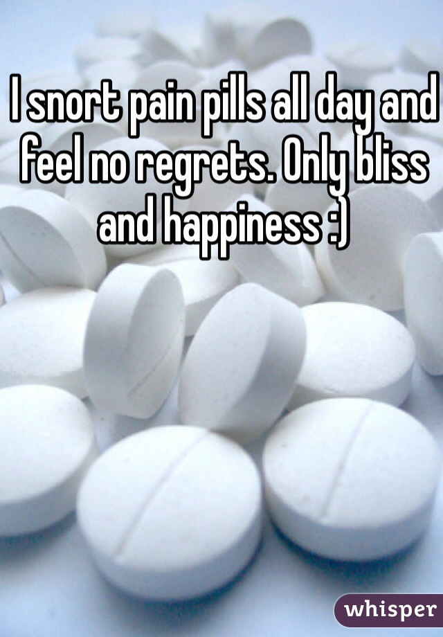 I snort pain pills all day and feel no regrets. Only bliss and happiness :)