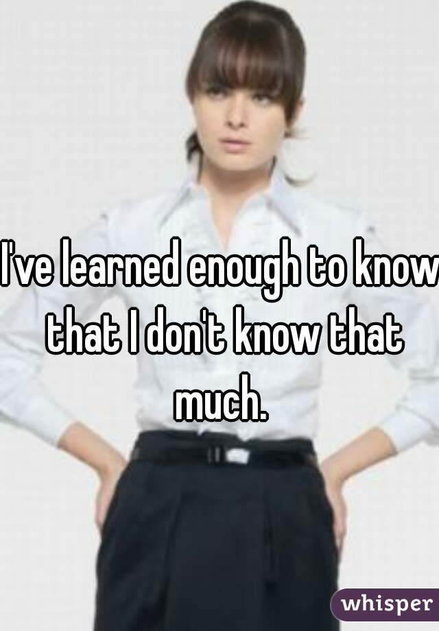I've learned enough to know that I don't know that much.