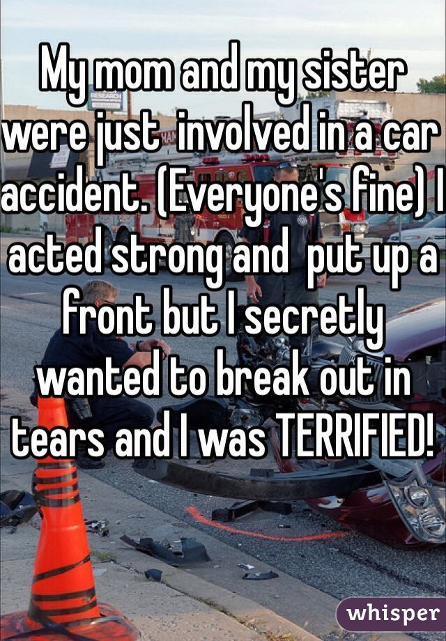 My mom and my sister were just  involved in a car accident. (Everyone's fine) I acted strong and  put up a front but I secretly wanted to break out in tears and I was TERRIFIED!