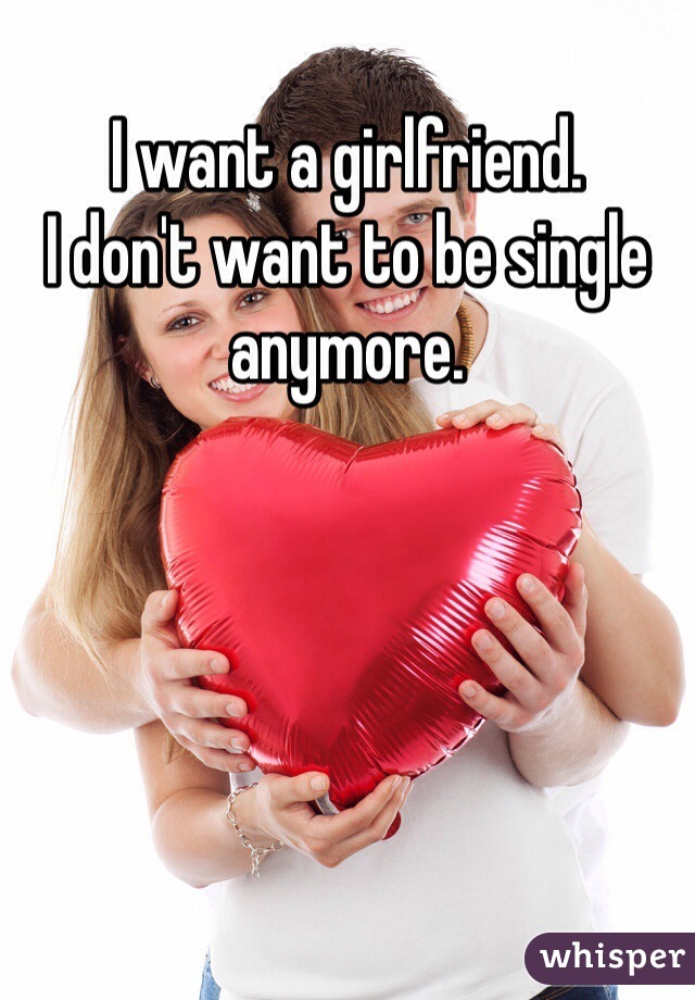 I want a girlfriend.   I don't want to be single anymore.