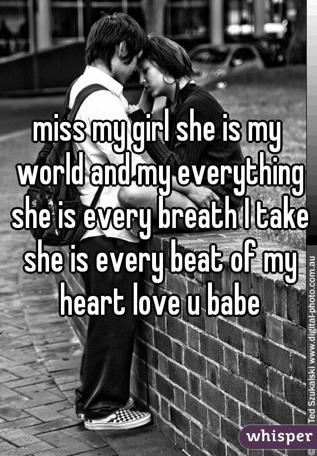 miss my girl she is my world and my everything she is every breath I take she is every beat of my heart love u babe