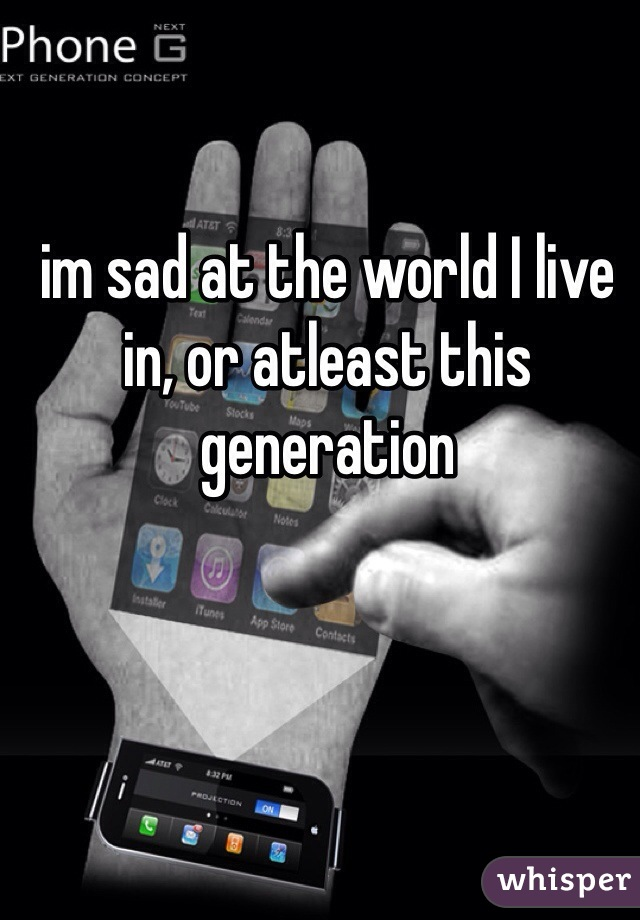 im sad at the world I live in, or atleast this generation