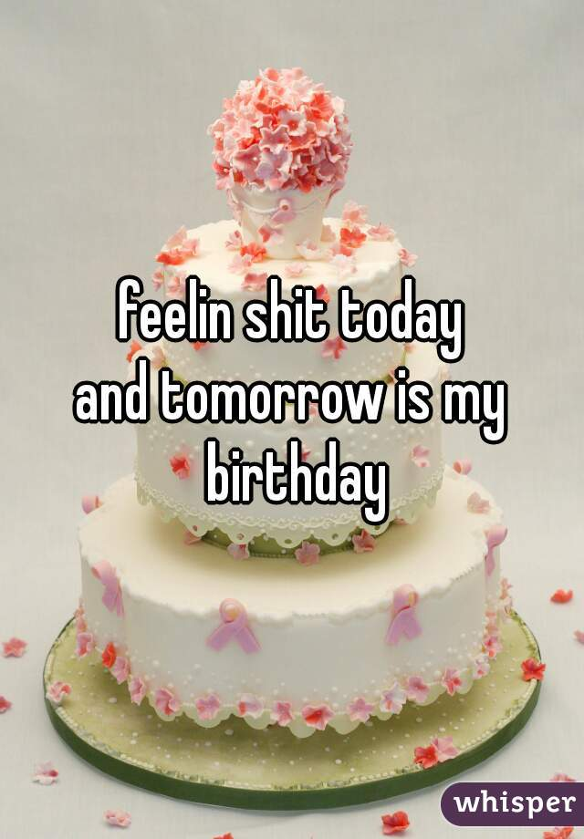 feelin shit today and tomorrow is my birthday