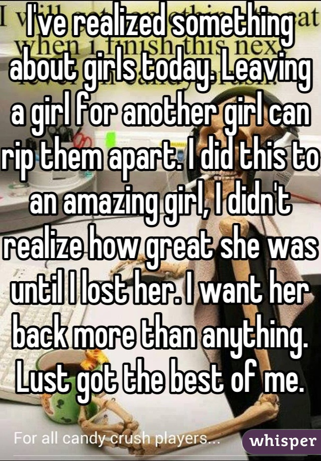 I've realized something about girls today. Leaving a girl for another girl can rip them apart. I did this to an amazing girl, I didn't realize how great she was until I lost her. I want her back more than anything. Lust got the best of me.