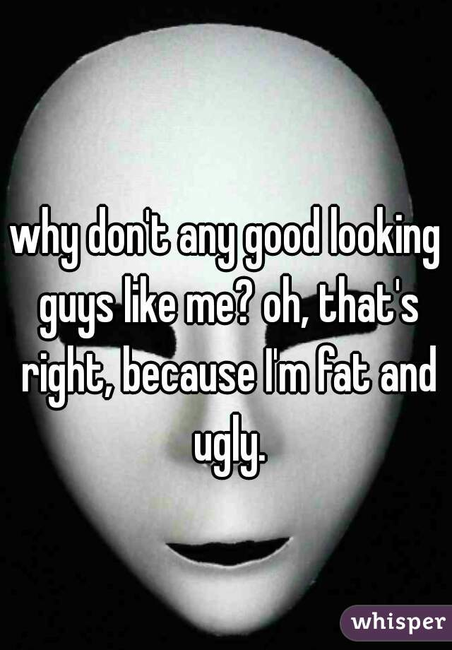 why don't any good looking guys like me? oh, that's right, because I'm fat and ugly.