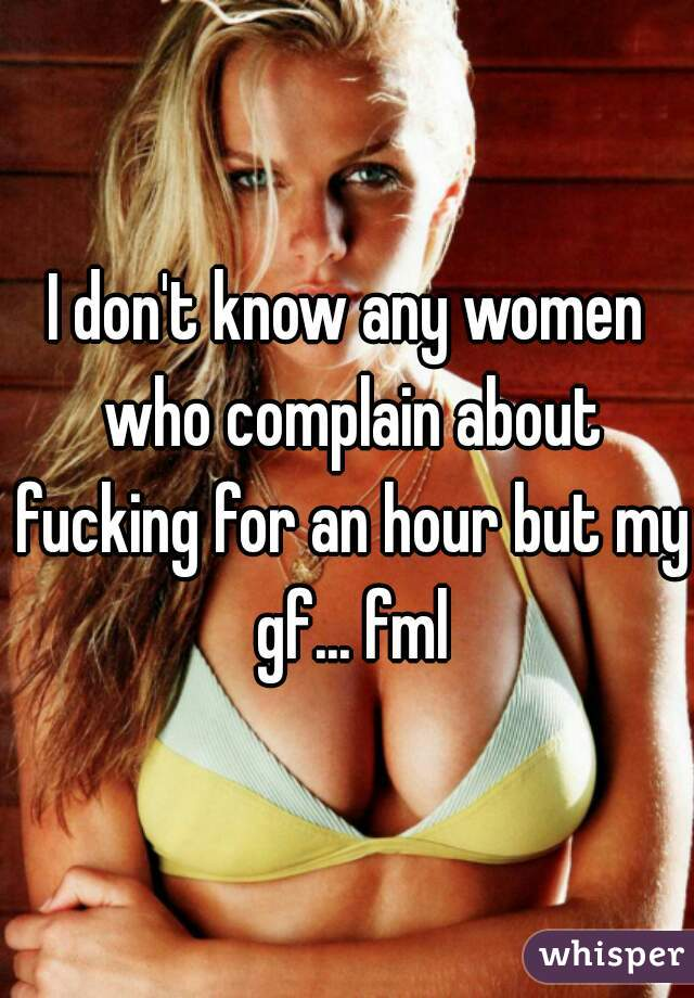 I don't know any women who complain about fucking for an hour but my gf... fml