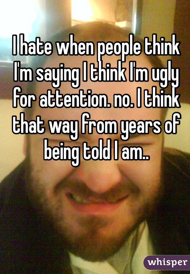 I hate when people think I'm saying I think I'm ugly for attention. no. I think that way from years of being told I am..