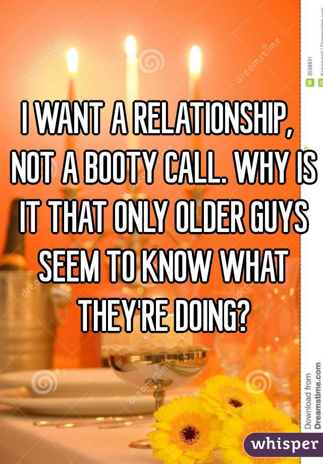 I WANT A RELATIONSHIP,  NOT A BOOTY CALL. WHY IS IT THAT ONLY OLDER GUYS SEEM TO KNOW WHAT THEY'RE DOING?