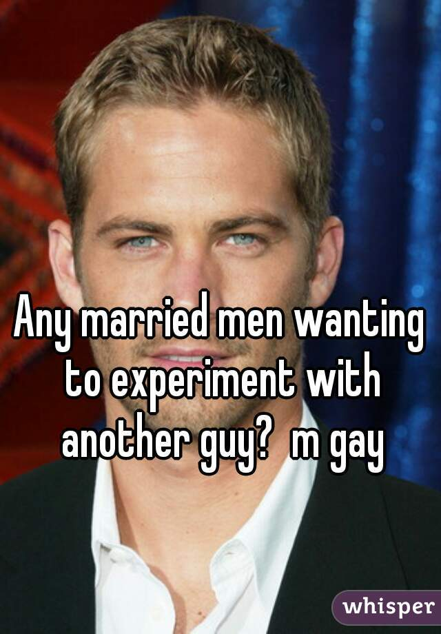 Any married men wanting to experiment with another guy?  m gay