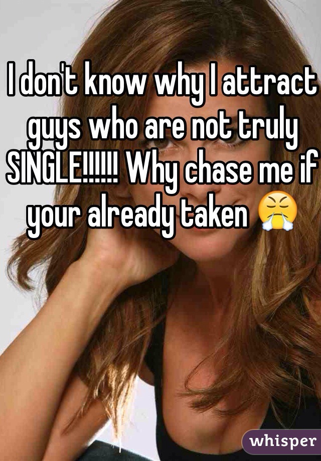 I don't know why I attract guys who are not truly SINGLE!!!!!! Why chase me if your already taken 😤
