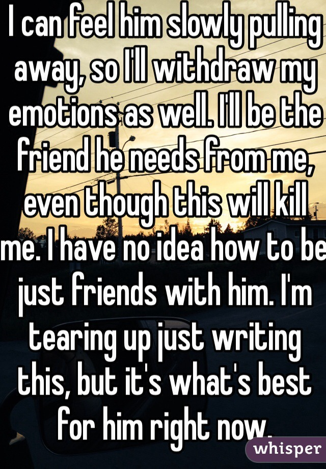 I can feel him slowly pulling away, so I'll withdraw my emotions as well. I'll be the friend he needs from me, even though this will kill me. I have no idea how to be just friends with him. I'm tearing up just writing this, but it's what's best for him right now.