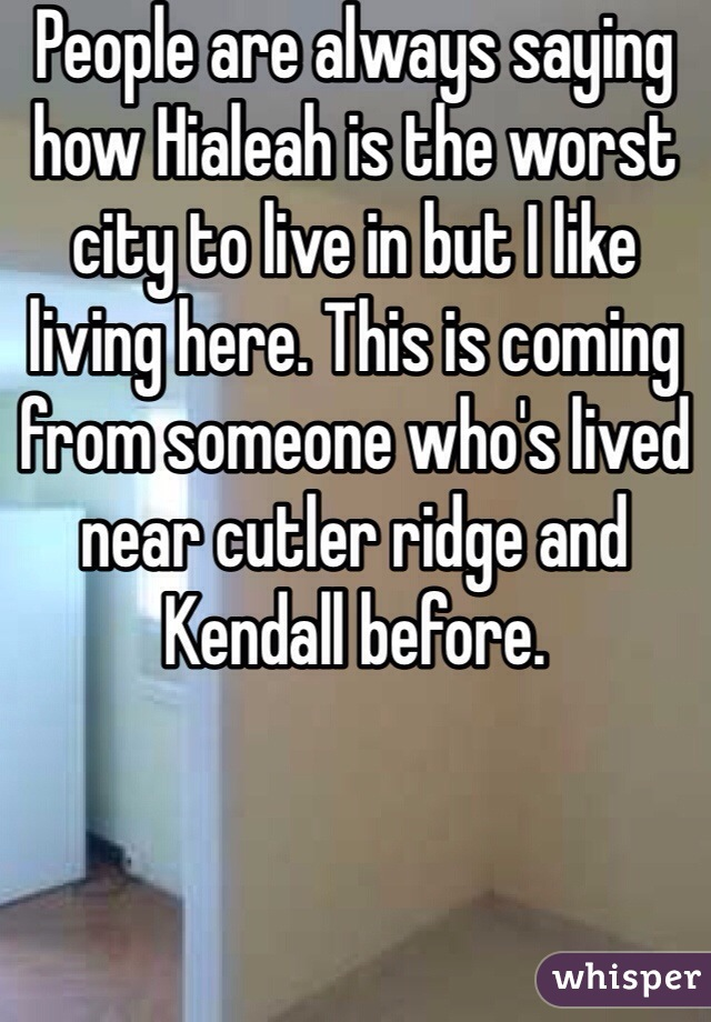 People are always saying how Hialeah is the worst city to live in but I like living here. This is coming from someone who's lived near cutler ridge and Kendall before.