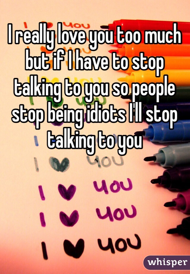 I really love you too much but if I have to stop talking to you so people stop being idiots I'll stop talking to you