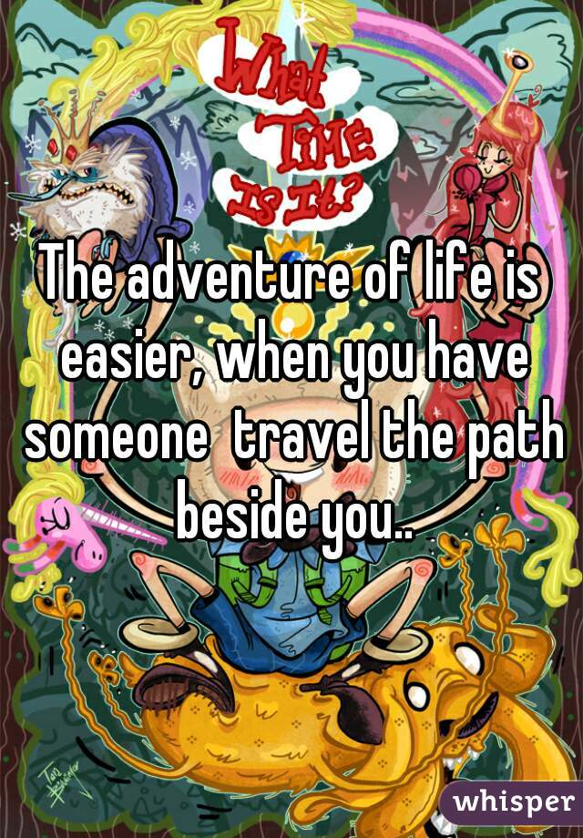 The adventure of life is easier, when you have someone  travel the path beside you..