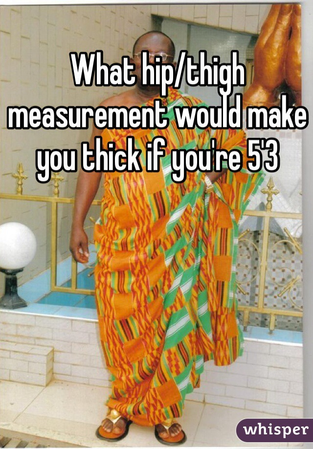 What hip/thigh measurement would make you thick if you're 5'3