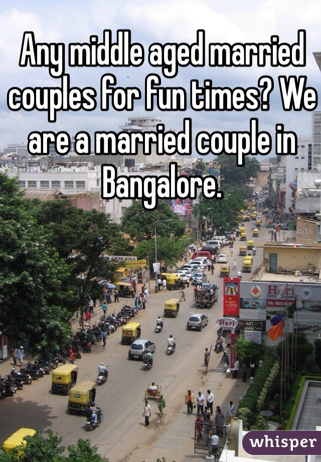 Any middle aged married couples for fun times? We are a married couple in Bangalore.