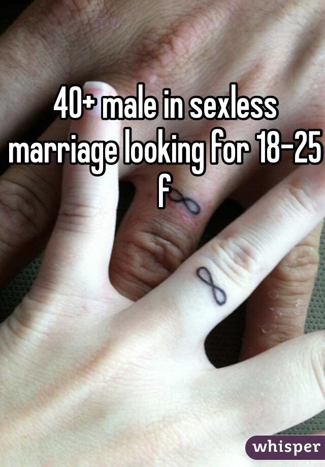 40+ male in sexless marriage looking for 18-25 f