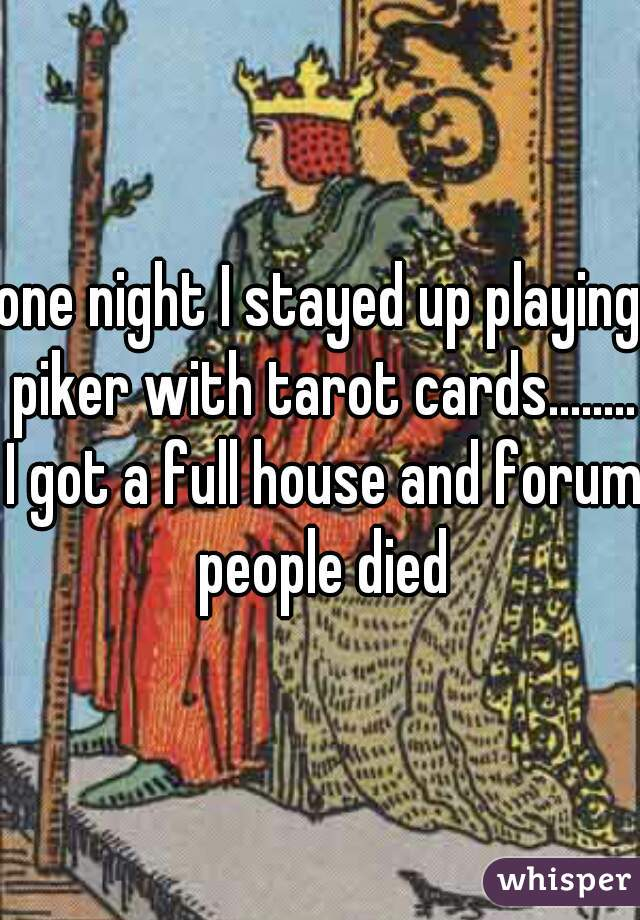 one night I stayed up playing piker with tarot cards........ I got a full house and forum people died