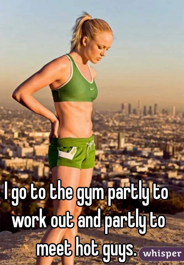 I go to the gym partly to work out and partly to meet hot guys.