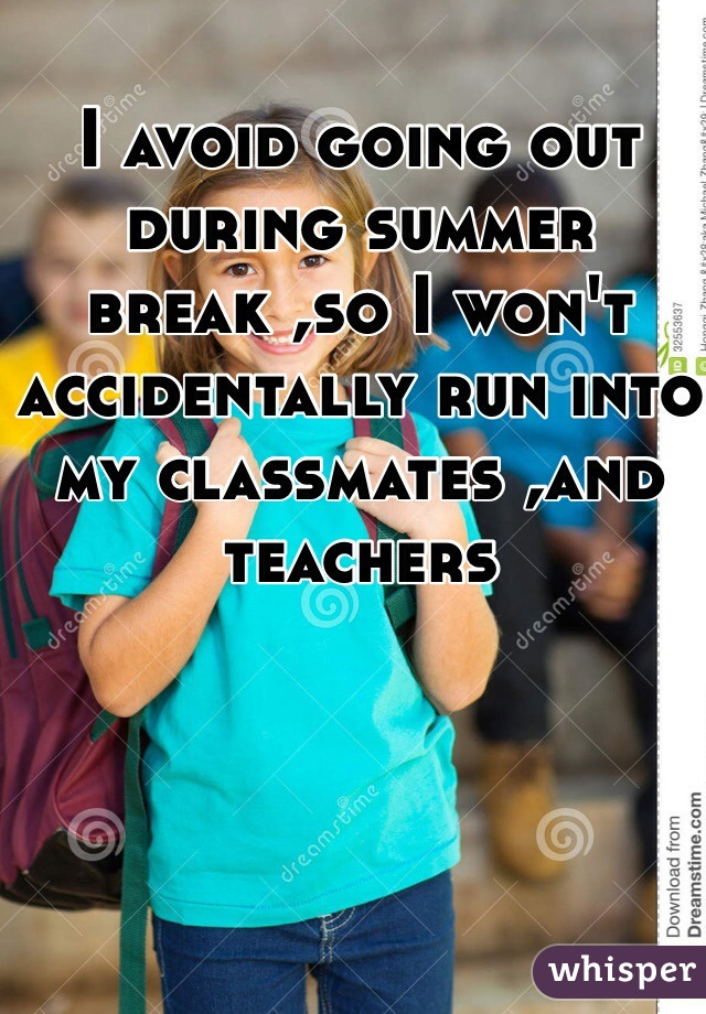 I avoid going out during summer break ,so I won't accidentally run into my classmates ,and teachers