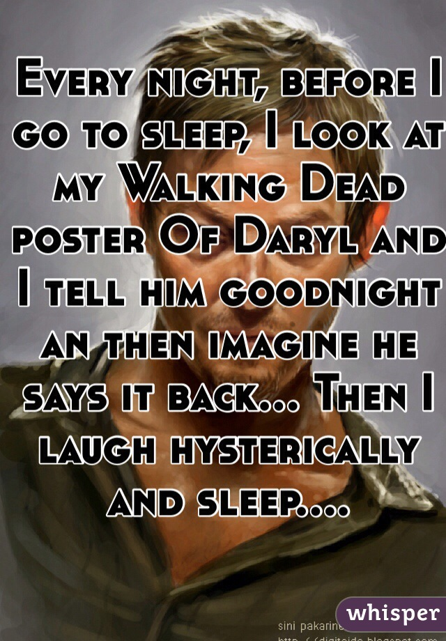 Every night, before I go to sleep, I look at my Walking Dead poster Of Daryl and I tell him goodnight an then imagine he says it back... Then I laugh hysterically and sleep....