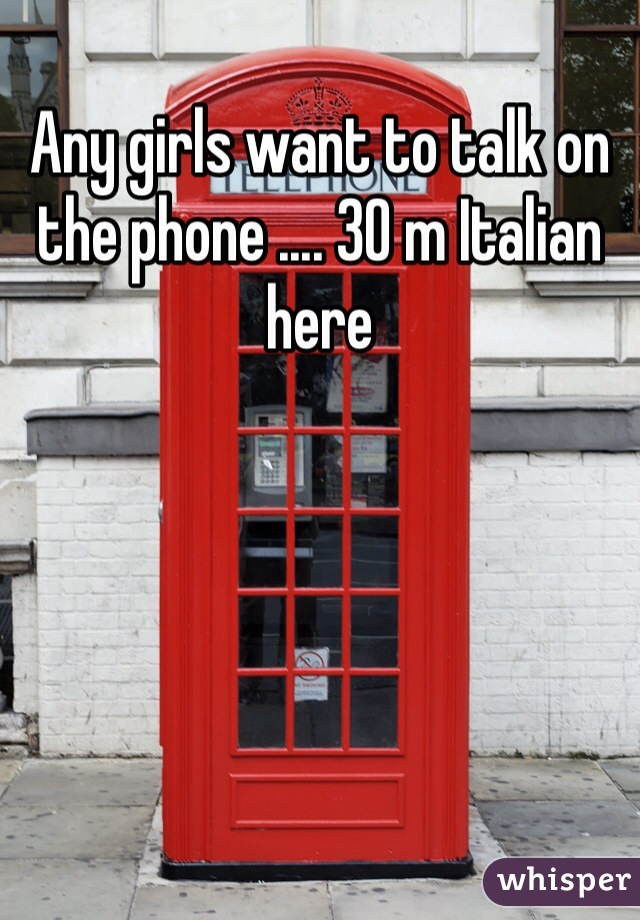 Any girls want to talk on the phone .... 30 m Italian here