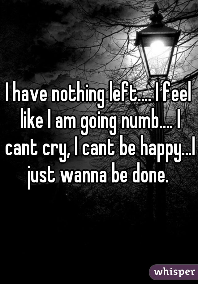 I have nothing left.... I feel like I am going numb.... I cant cry, I cant be happy...I just wanna be done.