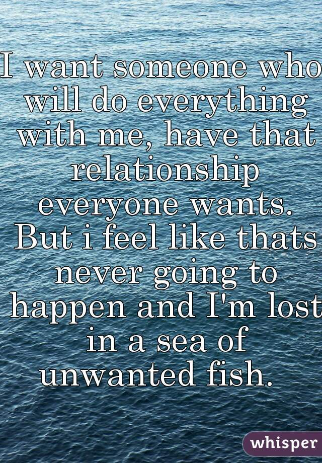 I want someone who will do everything with me, have that relationship everyone wants. But i feel like thats never going to happen and I'm lost in a sea of unwanted fish.