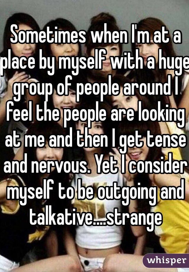 Sometimes when I'm at a place by myself with a huge group of people around I feel the people are looking at me and then I get tense and nervous. Yet I consider myself to be outgoing and talkative....strange