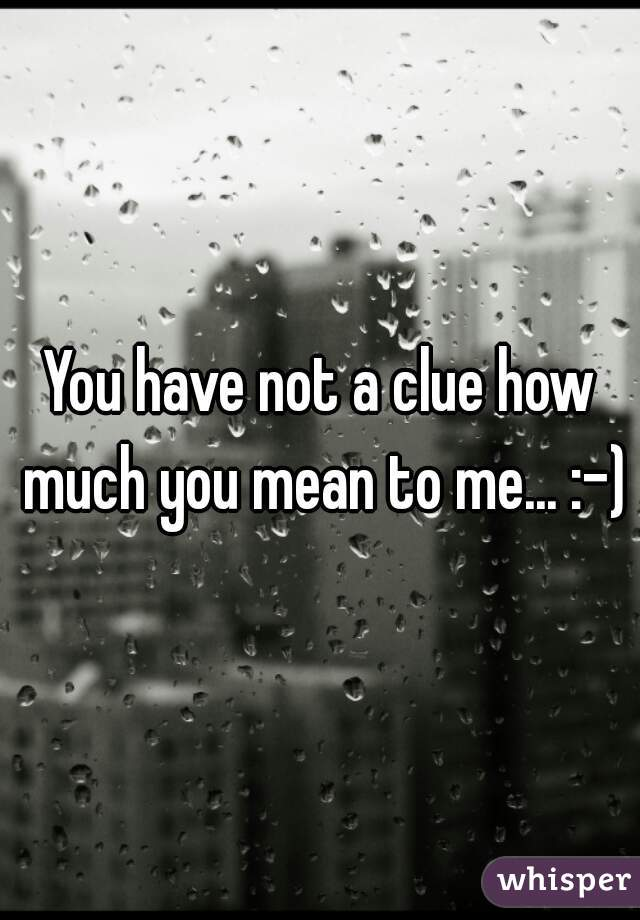 You have not a clue how much you mean to me... :-)