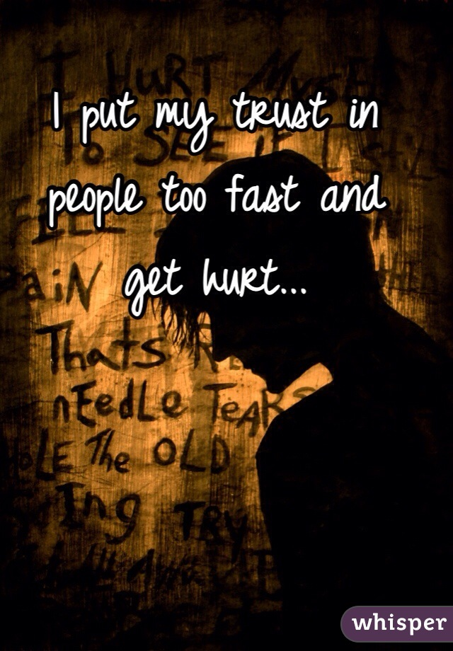 I put my trust in people too fast and  get hurt...