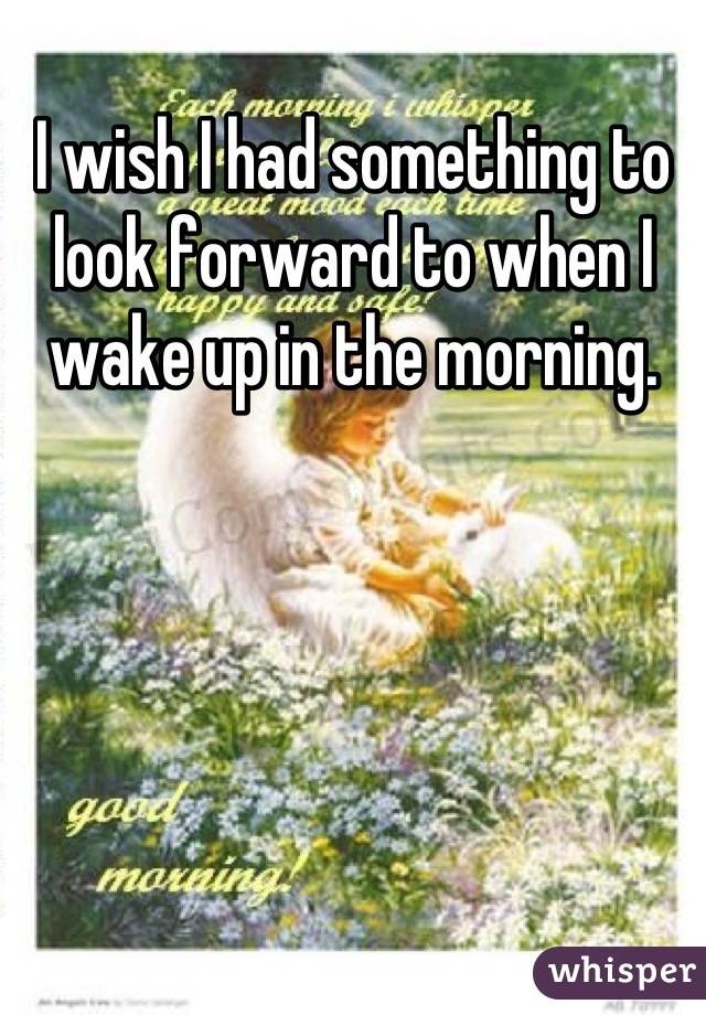 I wish I had something to look forward to when I wake up in the morning.