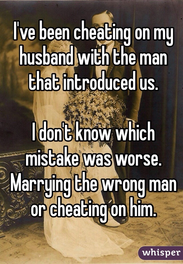 I've been cheating on my husband with the man that introduced us.   I don't know which mistake was worse. Marrying the wrong man or cheating on him.