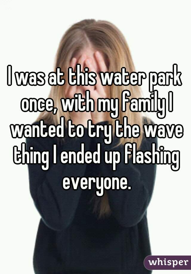 I was at this water park once, with my family I wanted to try the wave thing I ended up flashing everyone.
