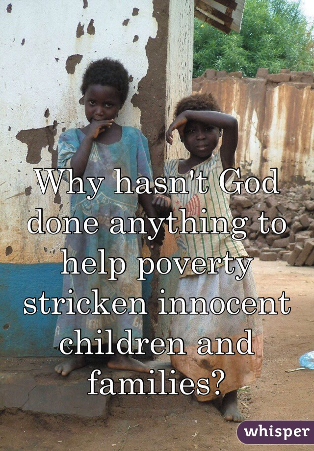Why hasn't God done anything to help poverty stricken innocent children and families?