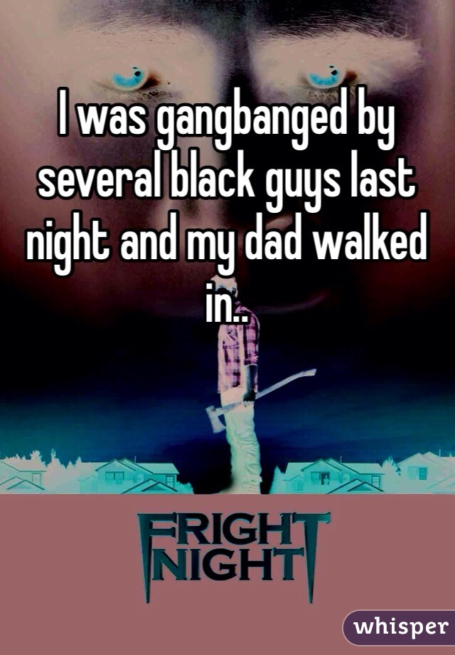 I was gangbanged by several black guys last night and my dad walked in..