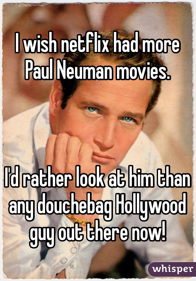I wish netflix had more Paul Neuman movies.      I'd rather look at him than any douchebag Hollywood guy out there now!