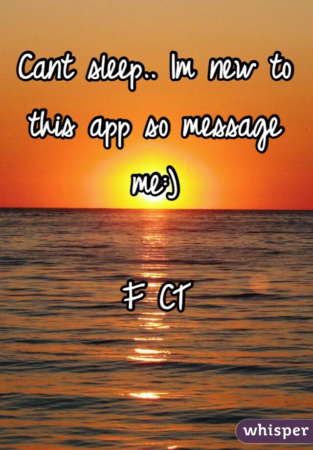Cant sleep.. Im new to this app so message me:)  F CT