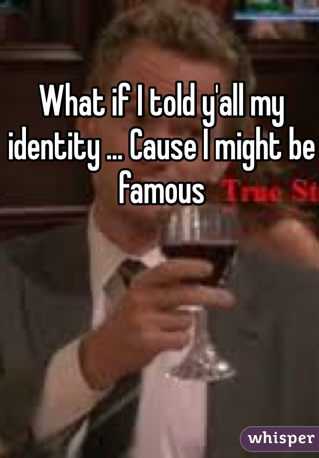 What if I told y'all my identity ... Cause I might be famous