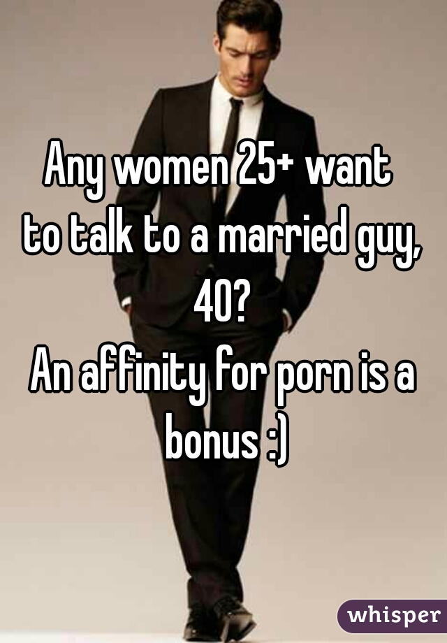 Any women 25+ want  to talk to a married guy, 40?  An affinity for porn is a bonus :)