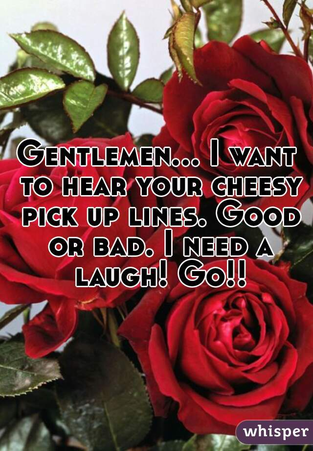 Gentlemen... I want to hear your cheesy pick up lines. Good or bad. I need a laugh! Go!!
