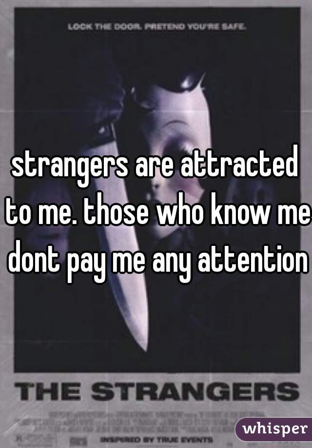 strangers are attracted to me. those who know me dont pay me any attention