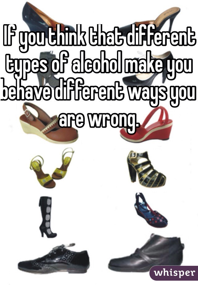 If you think that different types of alcohol make you behave different ways you are wrong.